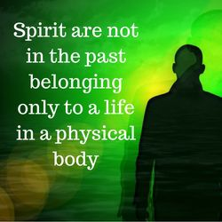 Spirit Are Not In The Past Belonging Only To A Life In A Physical Body