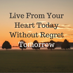 Live From Your Heart Today Without Regret Tomorrow